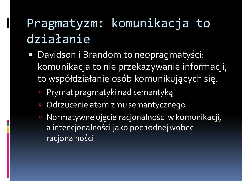 Pragmatyzm: komunikacja to działanie  Davidson i Brandom to neopragmatyści: komunikacja to nie przekazywanie informacji, to współdziałanie osób komunikujących się.
