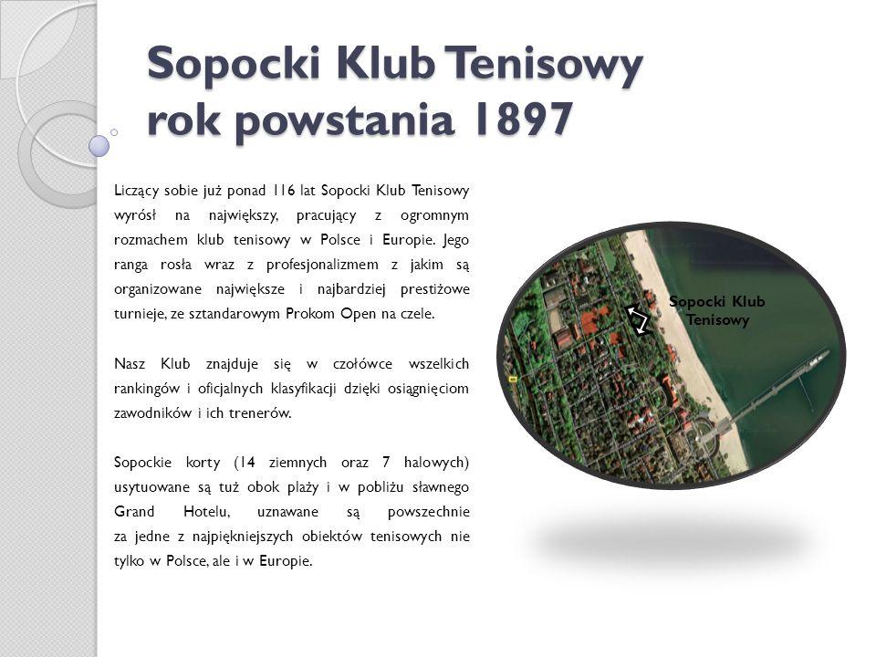 Sopocki Klub Tenisowy rok powstania 1897 Liczący sobie już ponad 116 lat Sopocki Klub Tenisowy wyrósł na największy, pracujący z ogromnym rozmachem klub tenisowy w Polsce i Europie.