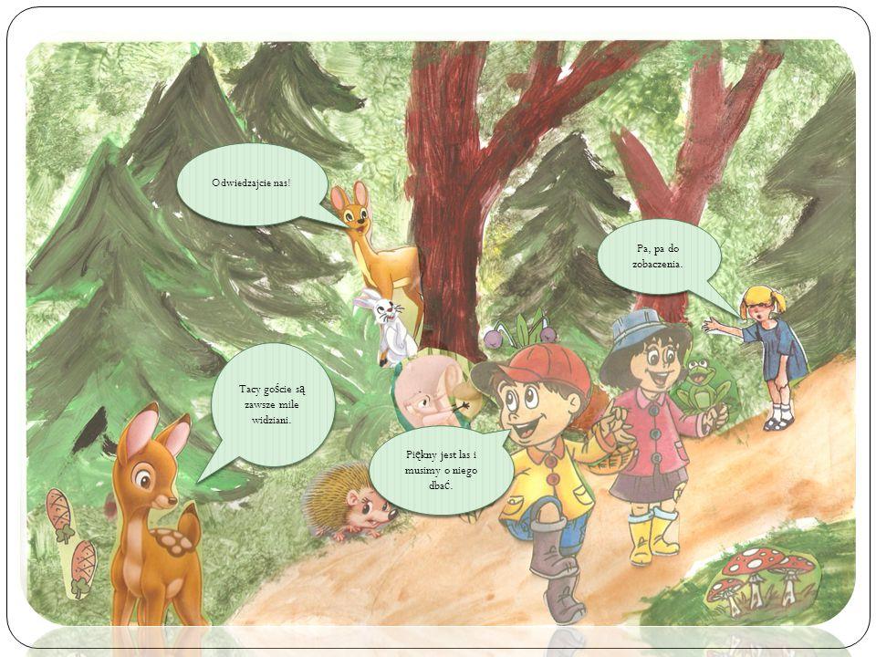 Odwiedzajcie nas! Pa, pa do zobaczenia. Tacy go ś cie s ą zawsze mile widziani. Pi ę kny jest las i musimy o niego dba ć.