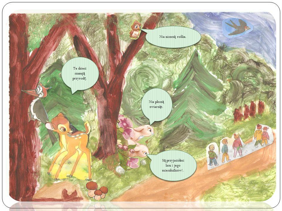 Te dzieci szanuj ą przyrod ę. Nie płosz ą zwierz ą t. S ą przyjaciółmi lasu i jego mieszka ń ców!. Nie niszcz ą ro ś lin.