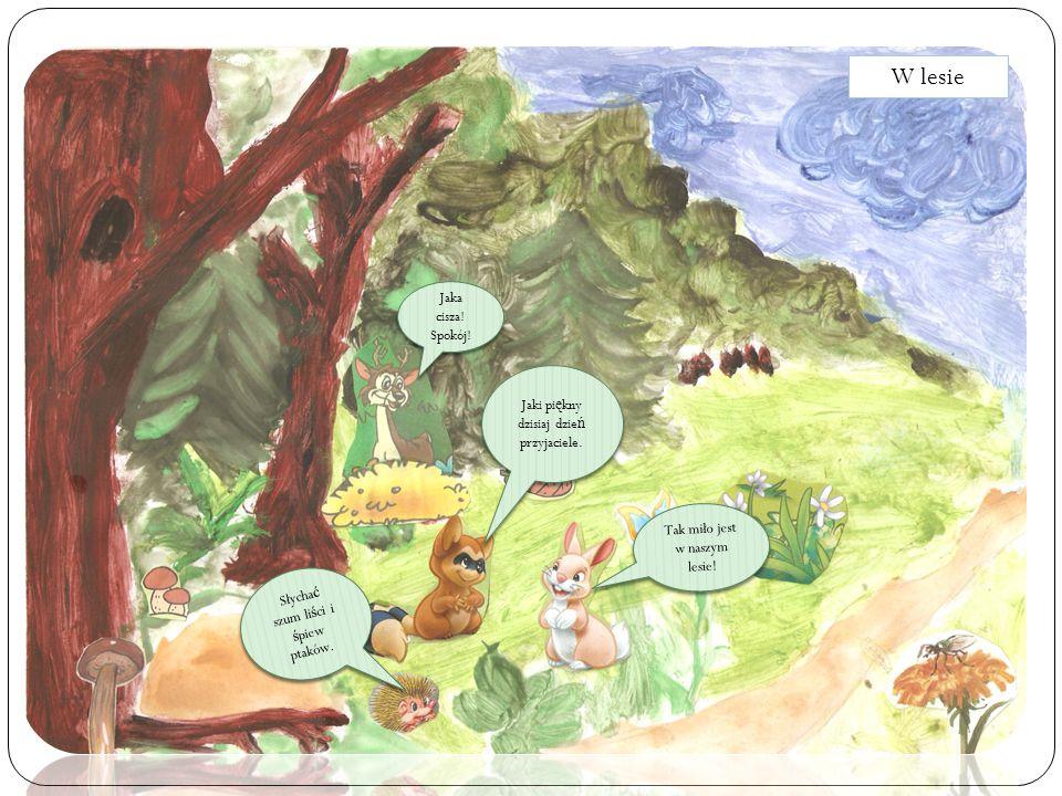 Jaki pi ę kny dzisiaj dzie ń przyjaciele. Jaka cisza! Spokój! Tak miło jest w naszym lesie! Słycha ć szum li ś ci i ś piew ptaków. W lesie
