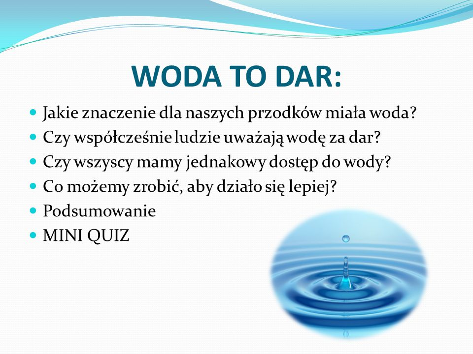 WODA TO DAR: Jakie znaczenie dla naszych przodków miała woda? Czy współcześnie ludzie uważają wodę za dar? Czy wszyscy mamy jednakowy dostęp do wody?