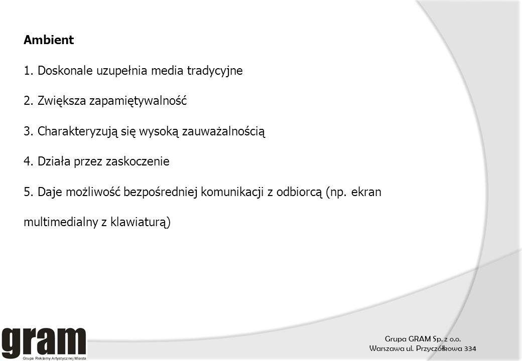 Grupa GRAM Sp. z o.o. Warszawa ul. Przyczółkowa 334 Ambient 1. Doskonale uzupełnia media tradycyjne 2. Zwiększa zapamiętywalność 3. Charakteryzują się
