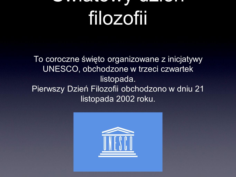 Światowy dzień filozofii To coroczne święto organizowane z inicjatywy UNESCO, obchodzone w trzeci czwartek listopada. Pierwszy Dzień Filozofii obchodz
