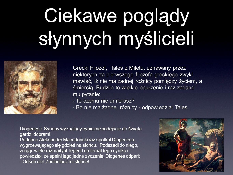 Ciekawe poglądy słynnych myślicieli Grecki Filozof, Tales z Miletu, uznawany przez niektórych za pierwszego filozofa greckiego zwykł mawiać, iż nie ma