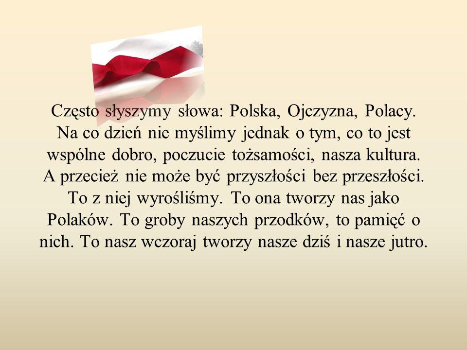 Często słyszymy słowa: Polska, Ojczyzna, Polacy. Na co dzień nie myślimy jednak o tym, co to jest wspólne dobro, poczucie tożsamości, nasza kultura. A