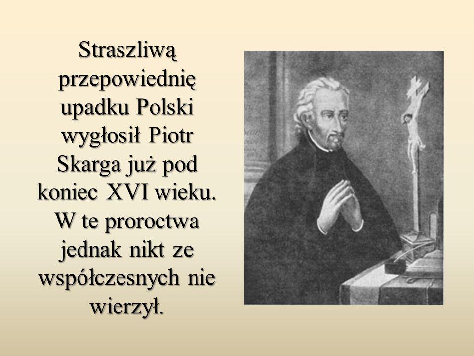 Straszliwą przepowiednię upadku Polski wygłosił Piotr Skarga już pod koniec XVI wieku. W te proroctwa jednak nikt ze współczesnych nie wierzył.