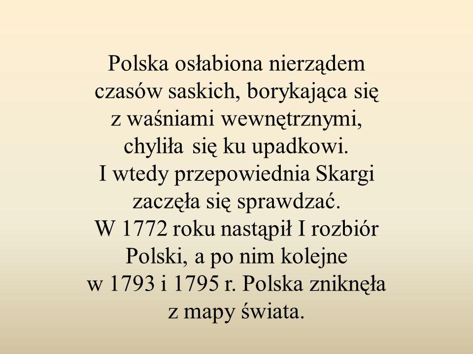 Polska osłabiona nierządem czasów saskich, borykająca się z waśniami wewnętrznymi, chyliła się ku upadkowi. I wtedy przepowiednia Skargi zaczęła się s