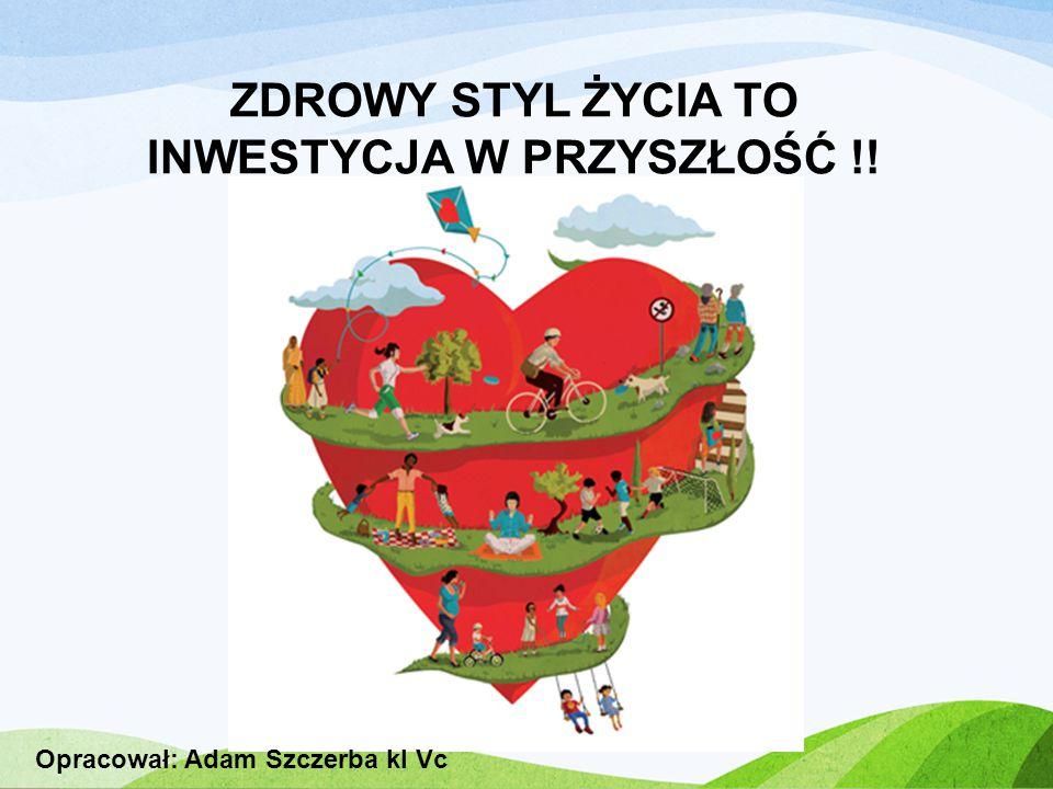 ZDROWY STYL ŻYCIA TO INWESTYCJA W PRZYSZŁOŚĆ !! Opracował: Adam Szczerba kl Vc