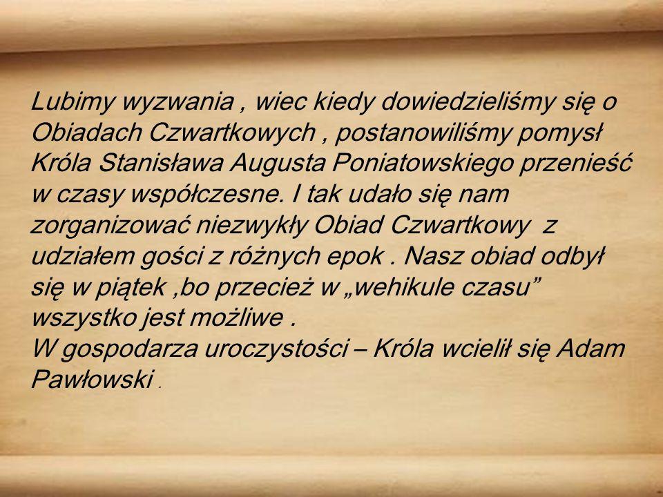 Lubimy wyzwania, wiec kiedy dowiedzieliśmy się o Obiadach Czwartkowych, postanowiliśmy pomysł Króla Stanisława Augusta Poniatowskiego przenieść w czasy współczesne.