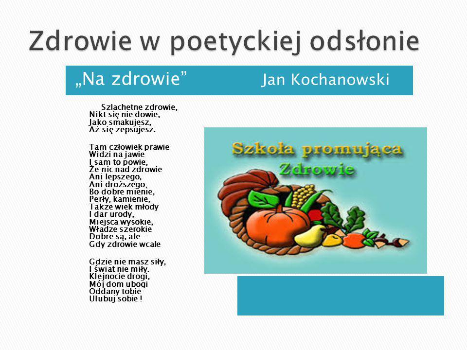 """""""Na zdrowie"""" Jan Kochanowski Szlachetne zdrowie, Nikt się nie dowie, Jako smakujesz, Aż się zepsujesz. Tam człowiek prawie Widzi na jawie I sam to pow"""