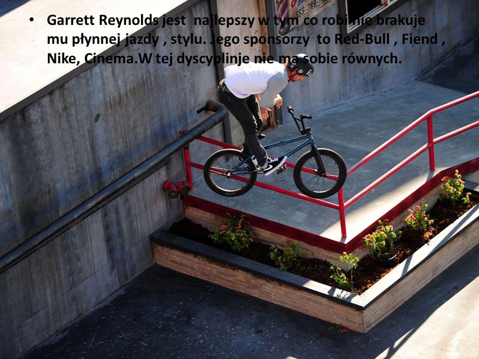 . Garrett Reynolds jest najlepszy w tym co robi nie brakuje mu płynnej jazdy, stylu. Jego sponsorzy to Red-Bull, Fiend, Nike, Cinema.W tej dyscyplinje