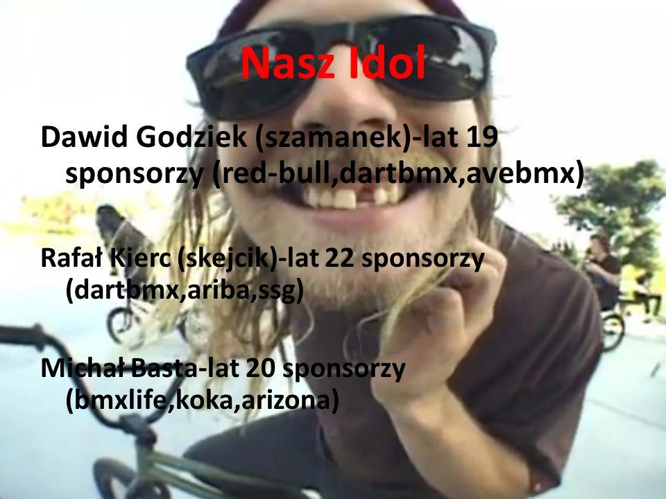 Nasz Idol Dawid Godziek (szamanek)-lat 19 sponsorzy (red-bull,dartbmx,avebmx) Rafał Kierc (skejcik)-lat 22 sponsorzy (dartbmx,ariba,ssg) Michał Basta-