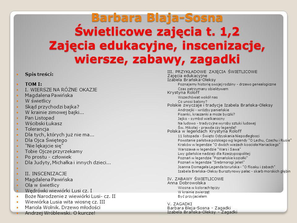 Barbara Blaja-Sosna Świetlicowe zajęcia t. 1,2 Zajęcia edukacyjne, inscenizacje, wiersze, zabawy, zagadki III. PRZYKŁADOWE ZAJĘCIA ŚWIETLICOWE Zajęcia