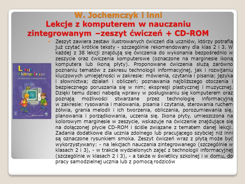 W. Jochemczyk i inni Lekcje z komputerem w nauczaniu zintegrowanym –zeszyt ćwiczeń + CD-ROM Zeszyt zawiera zestaw ilustrowanych ćwiczeń dla uczniów, k