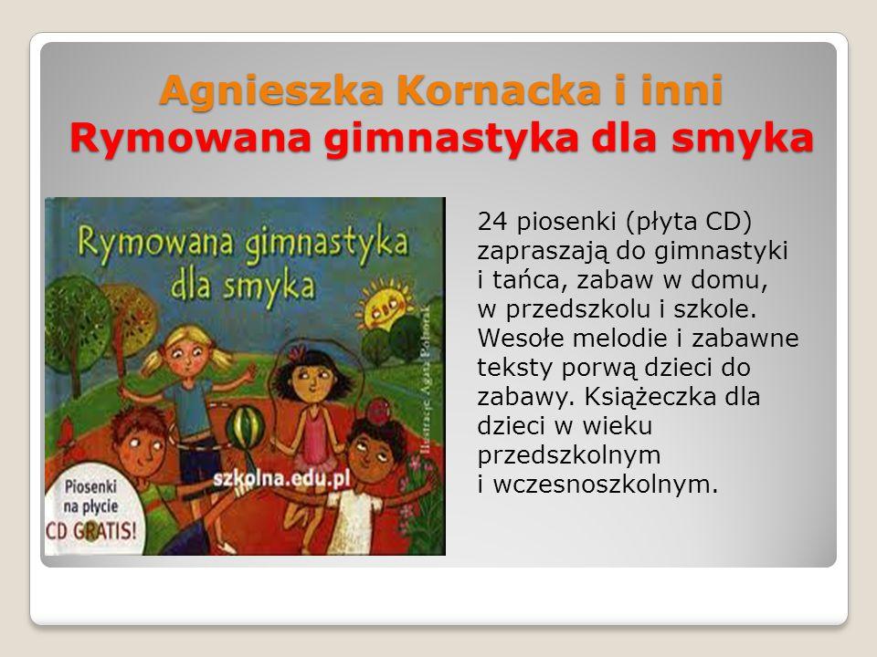 Agnieszka Kornacka i inni Rymowana gimnastyka dla smyka 24 piosenki (płyta CD) zapraszają do gimnastyki i tańca, zabaw w domu, w przedszkolu i szkole.