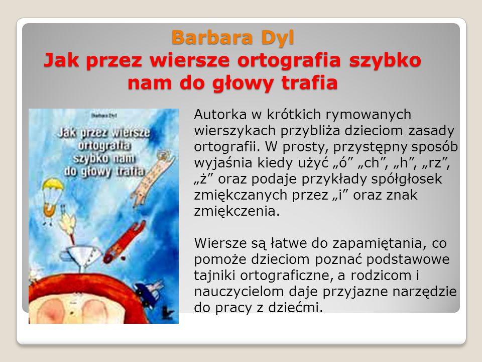 Barbara Dyl Jak przez wiersze ortografia szybko nam do głowy trafia Autorka w krótkich rymowanych wierszykach przybliża dzieciom zasady ortografii. W