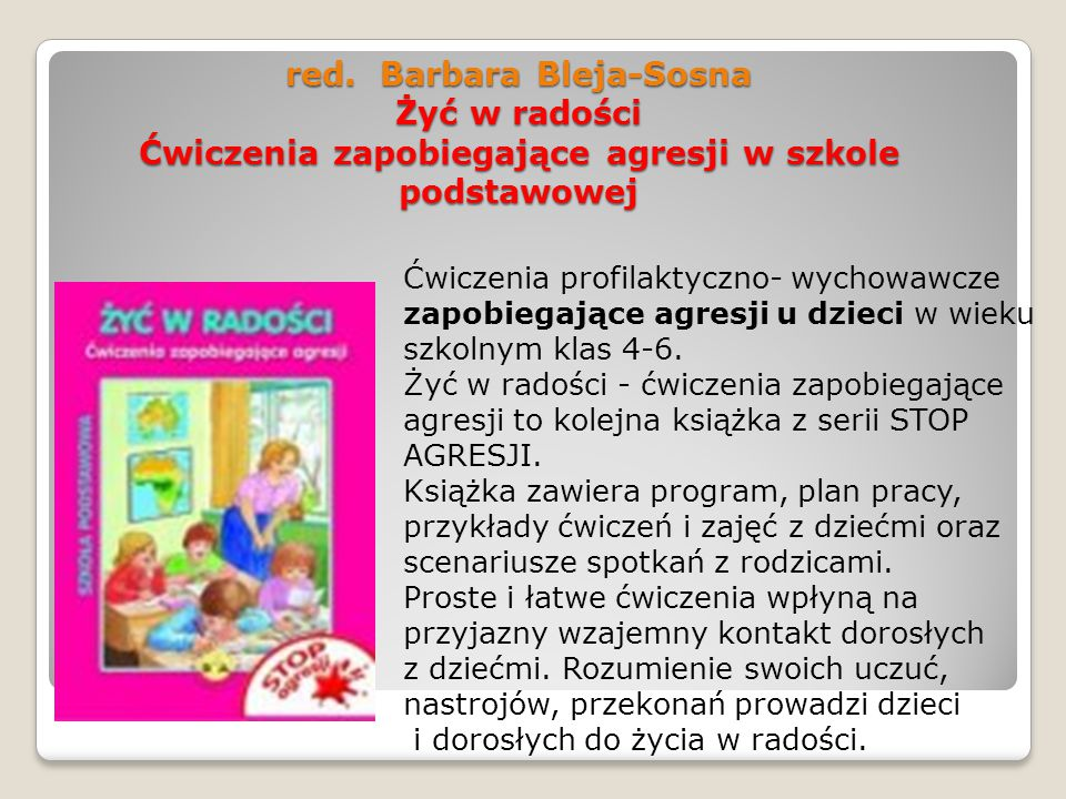 red. Barbara Bleja-Sosna Żyć w radości Ćwiczenia zapobiegające agresji w szkole podstawowej Ćwiczenia profilaktyczno- wychowawcze zapobiegające agresj