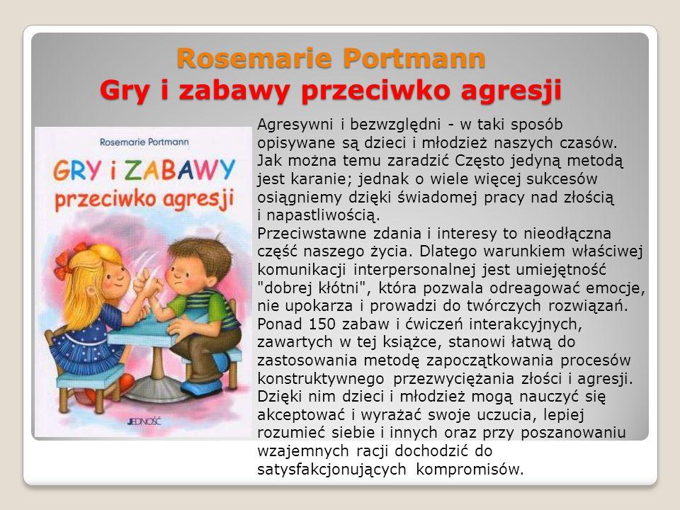 Rosemarie Portmann Gry i zabawy przeciwko agresji Agresywni i bezwzględni - w taki sposób opisywane są dzieci i młodzież naszych czasów. Jak można tem
