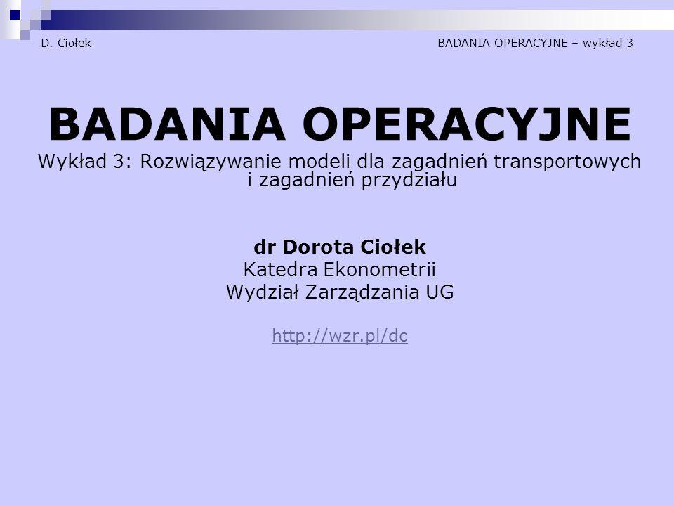 D. Ciołek BADANIA OPERACYJNE – wykład 3 BADANIA OPERACYJNE Wykład 3: Rozwiązywanie modeli dla zagadnień transportowych i zagadnień przydziału dr Dorot