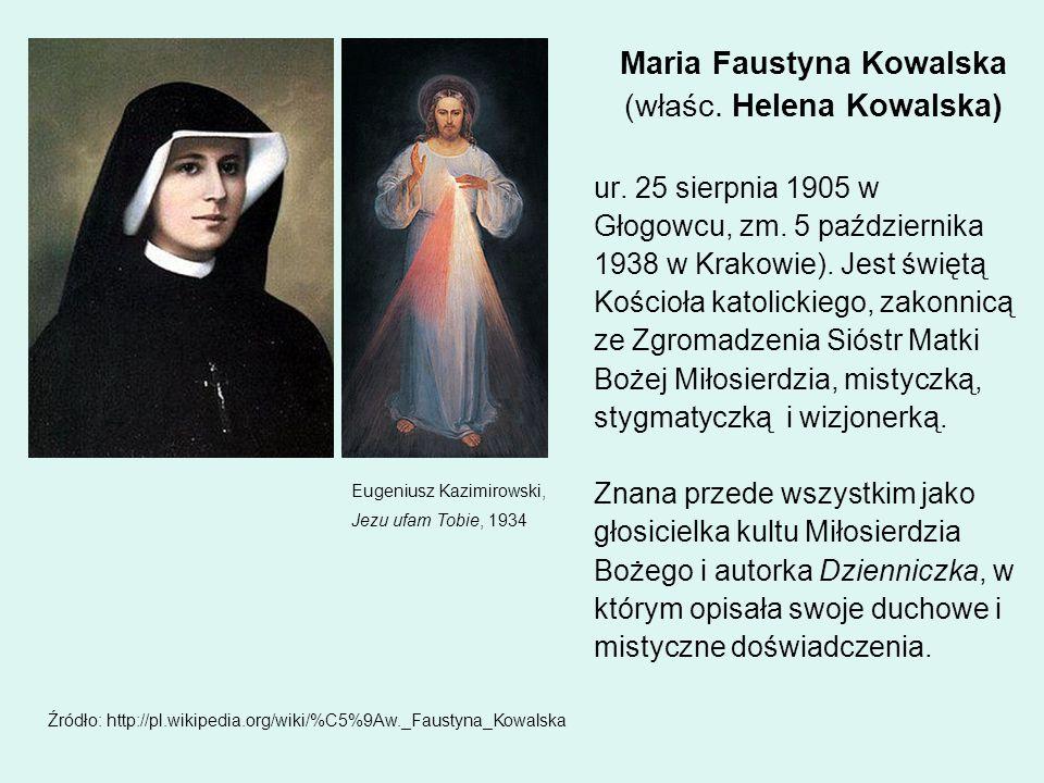 Maria Faustyna Kowalska (właśc. Helena Kowalska) ur. 25 sierpnia 1905 w Głogowcu, zm. 5 października 1938 w Krakowie). Jest świętą Kościoła katolickie