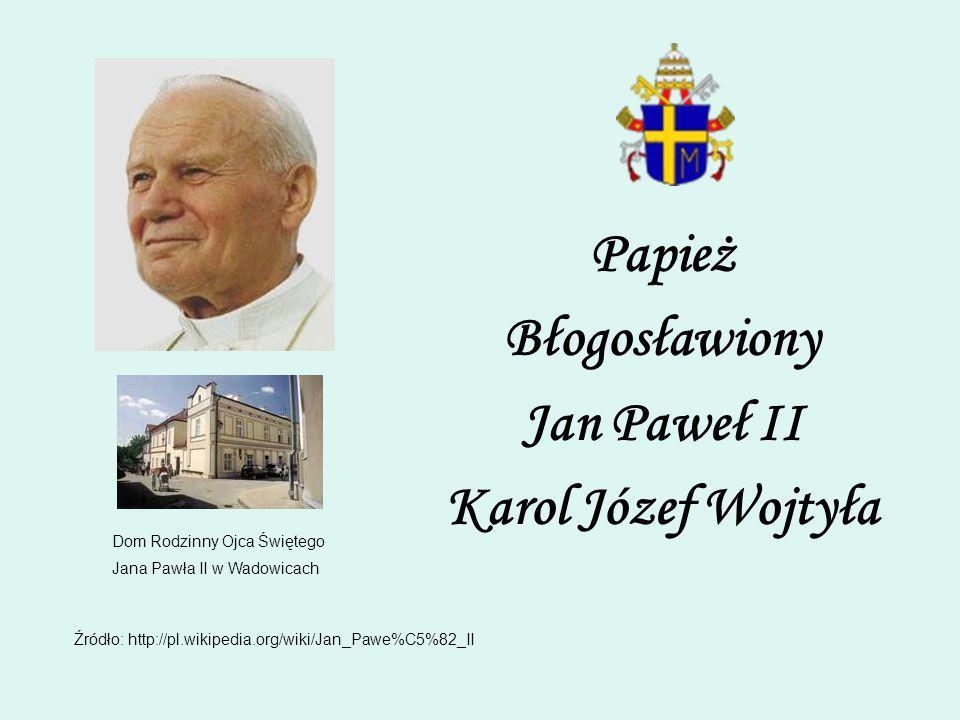 Papież Błogosławiony Jan Paweł II Karol Józef Wojtyła Dom Rodzinny Ojca Świętego Jana Pawła II w Wadowicach Źródło: http://pl.wikipedia.org/wiki/Jan_P