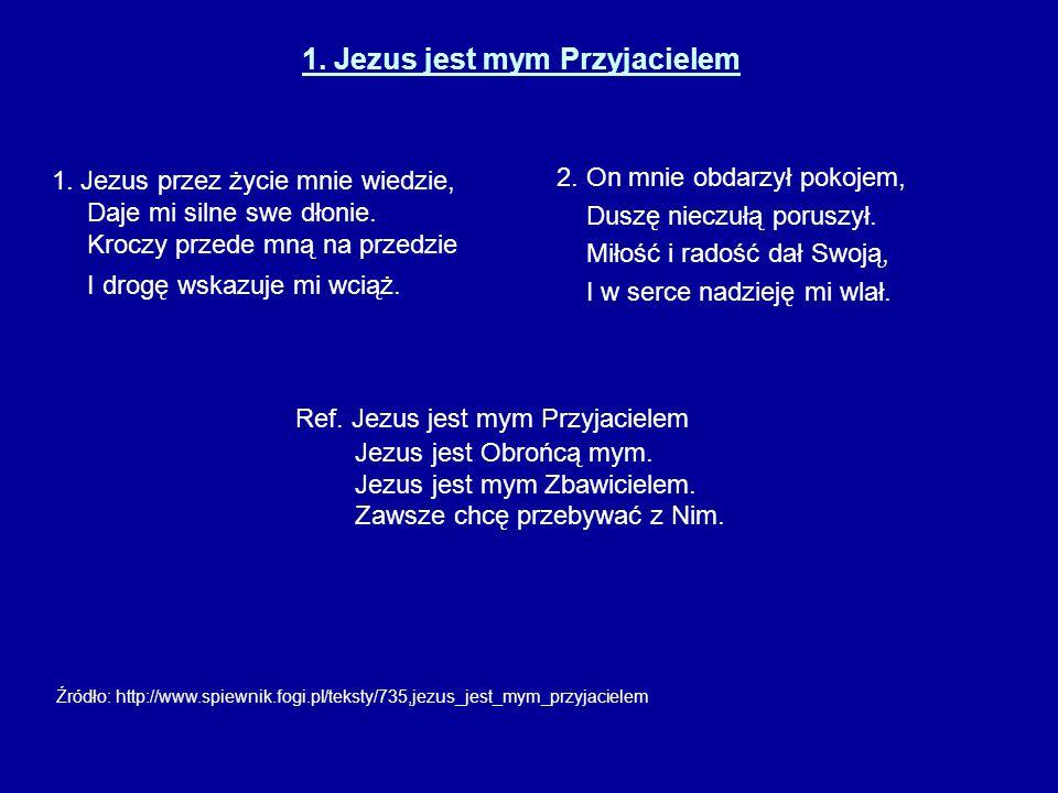 1. Jezus jest mym Przyjacielem 1. Jezus przez życie mnie wiedzie, Daje mi silne swe dłonie. Kroczy przede mną na przedzie I drogę wskazuje mi wciąż. 2