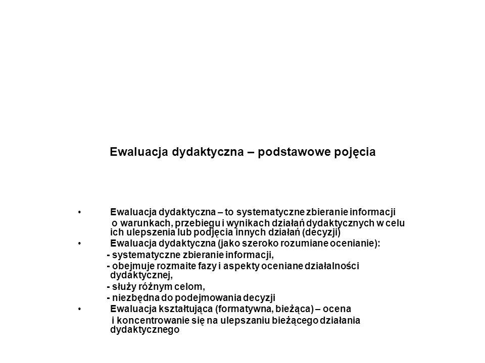 Ewaluacja dydaktyczna – podstawowe pojęcia Ewaluacja dydaktyczna – to systematyczne zbieranie informacji o warunkach, przebiegu i wynikach działań dydaktycznych w celu ich ulepszenia lub podjęcia innych działań (decyzji) Ewaluacja dydaktyczna (jako szeroko rozumiane ocenianie): - systematyczne zbieranie informacji, - obejmuje rozmaite fazy i aspekty oceniane działalności dydaktycznej, - służy różnym celom, - niezbędna do podejmowania decyzji Ewaluacja kształtująca (formatywna, bieżąca) – ocena i koncentrowanie się na ulepszaniu bieżącego działania dydaktycznego