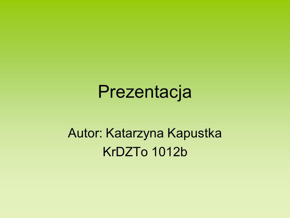 Prezentacja Autor: Katarzyna Kapustka KrDZTo 1012b
