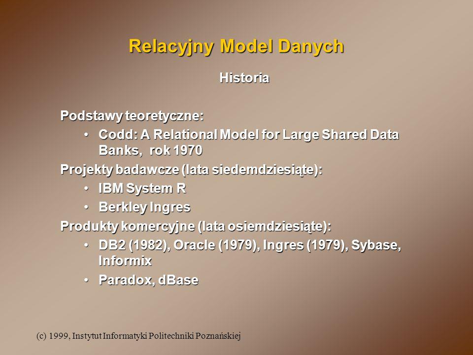 (c) 1999, Instytut Informatyki Politechniki Poznańskiej Relacyjny Model Danych Historia Podstawy teoretyczne: Codd: A Relational Model for Large Shared Data Banks, rok 1970Codd: A Relational Model for Large Shared Data Banks, rok 1970 Projekty badawcze (lata siedemdziesiąte): IBM System RIBM System R Berkley IngresBerkley Ingres Produkty komercyjne (lata osiemdziesiąte): DB2 (1982), Oracle (1979), Ingres (1979), Sybase, InformixDB2 (1982), Oracle (1979), Ingres (1979), Sybase, Informix Paradox, dBaseParadox, dBase