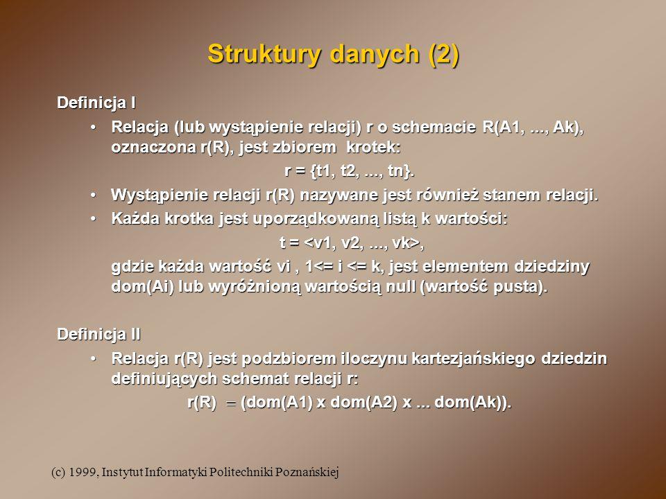 (c) 1999, Instytut Informatyki Politechniki Poznańskiej Struktury danych (2) Definicja I Relacja (lub wystąpienie relacji) r o schemacie R(A1,..., Ak), oznaczona r(R), jest zbiorem krotek:Relacja (lub wystąpienie relacji) r o schemacie R(A1,..., Ak), oznaczona r(R), jest zbiorem krotek: r = {t1, t2,..., tn}.