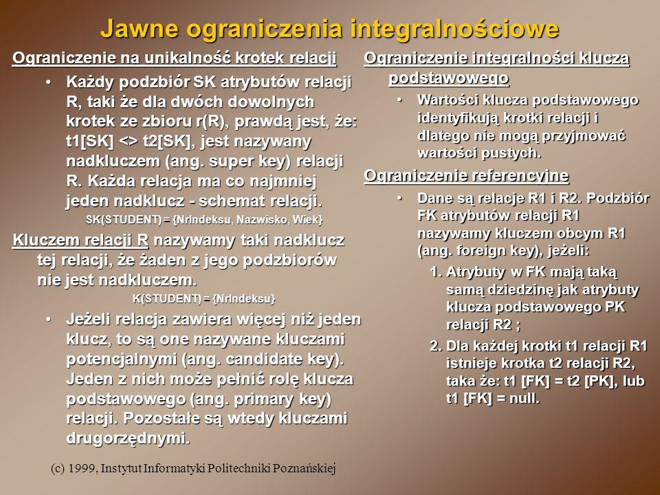 (c) 1999, Instytut Informatyki Politechniki Poznańskiej Jawne ograniczenia integralnościowe Ograniczenie na unikalność krotek relacji Każdy podzbiór SK atrybutów relacji R, taki że dla dwóch dowolnych krotek ze zbioru r(R), prawdą jest, że: t1[SK] <> t2[SK], jest nazywany nadkluczem (ang.
