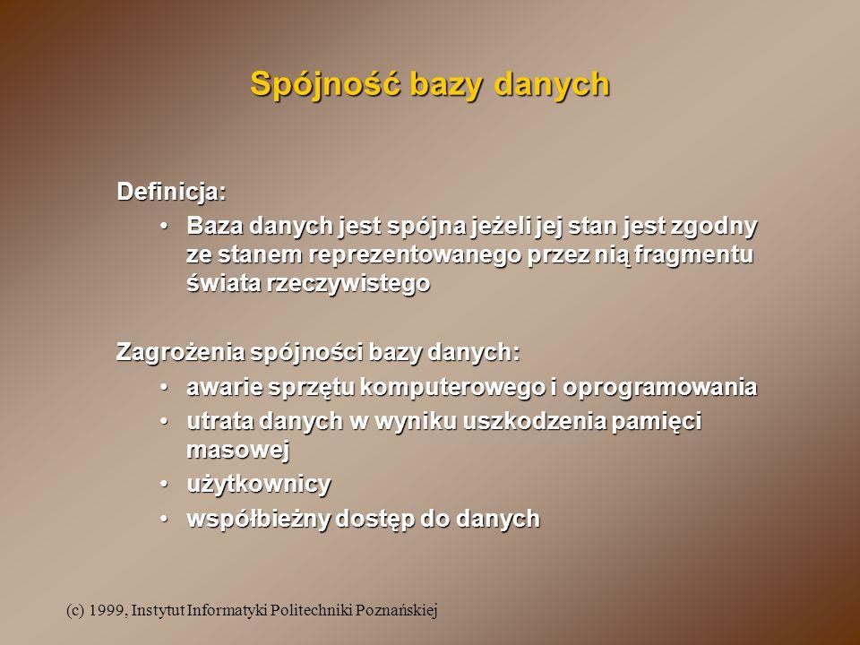 (c) 1999, Instytut Informatyki Politechniki Poznańskiej Spójność bazy danych Definicja: Baza danych jest spójna jeżeli jej stan jest zgodny ze stanem reprezentowanego przez nią fragmentu świata rzeczywistegoBaza danych jest spójna jeżeli jej stan jest zgodny ze stanem reprezentowanego przez nią fragmentu świata rzeczywistego Zagrożenia spójności bazy danych: awarie sprzętu komputerowego i oprogramowaniaawarie sprzętu komputerowego i oprogramowania utrata danych w wyniku uszkodzenia pamięci masowejutrata danych w wyniku uszkodzenia pamięci masowej użytkownicyużytkownicy współbieżny dostęp do danychwspółbieżny dostęp do danych