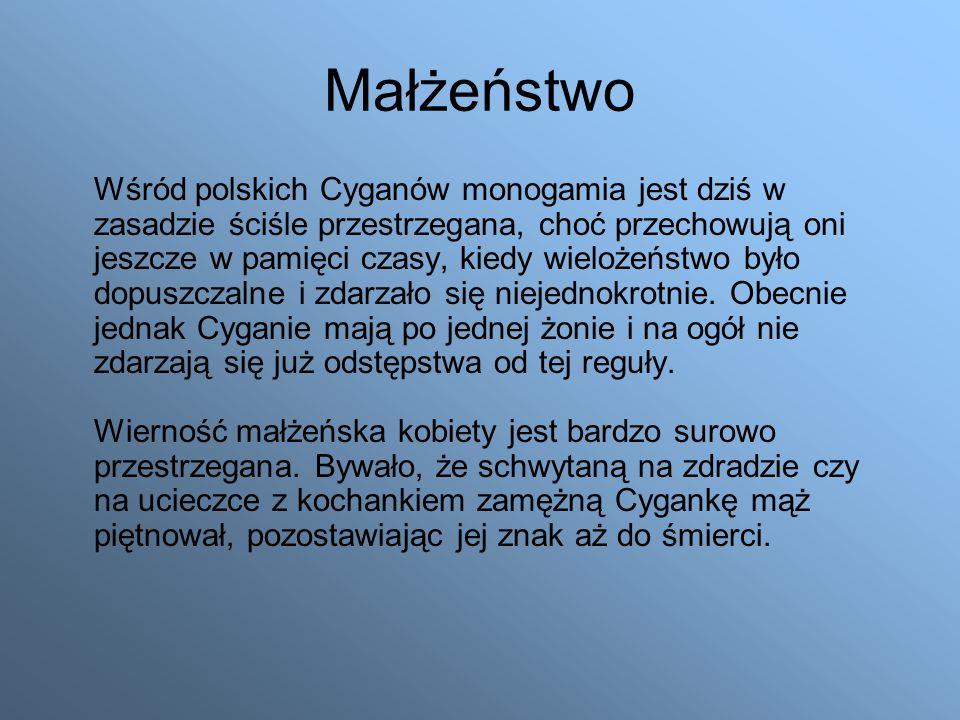 Małżeństwo Wśród polskich Cyganów monogamia jest dziś w zasadzie ściśle przestrzegana, choć przechowują oni jeszcze w pamięci czasy, kiedy wielożeństwo było dopuszczalne i zdarzało się niejednokrotnie.