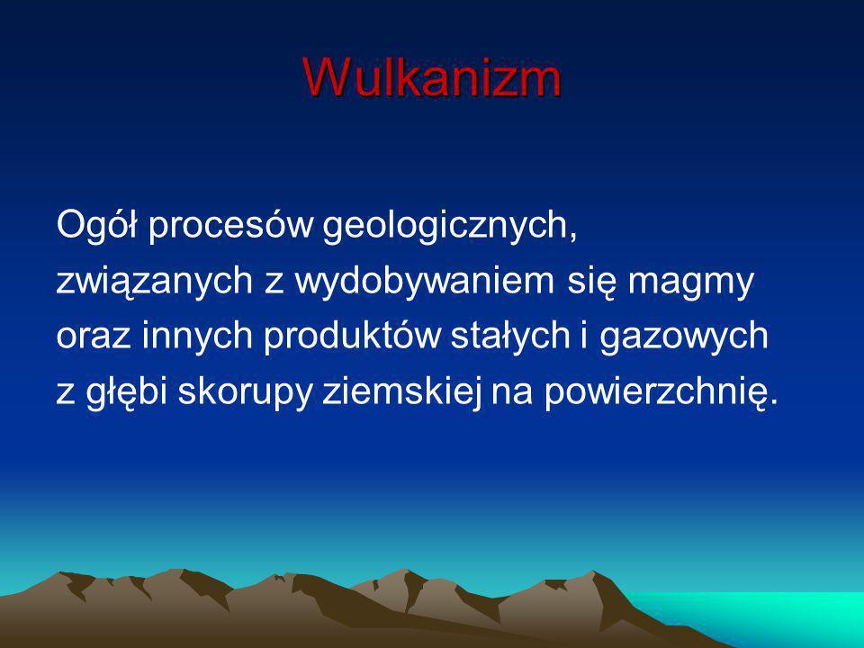 Wulkanizm Ogół procesów geologicznych, związanych z wydobywaniem się magmy oraz innych produktów stałych i gazowych z głębi skorupy ziemskiej na powie