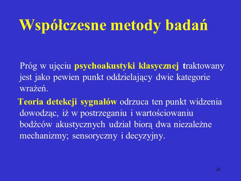 26 Współczesne metody badań Próg w ujęciu psychoakustyki klasycznej traktowany jest jako pewien punkt oddzielający dwie kategorie wrażeń.