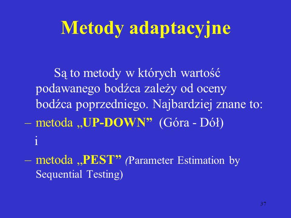 37 Metody adaptacyjne Są to metody w których wartość podawanego bodźca zależy od oceny bodźca poprzedniego.
