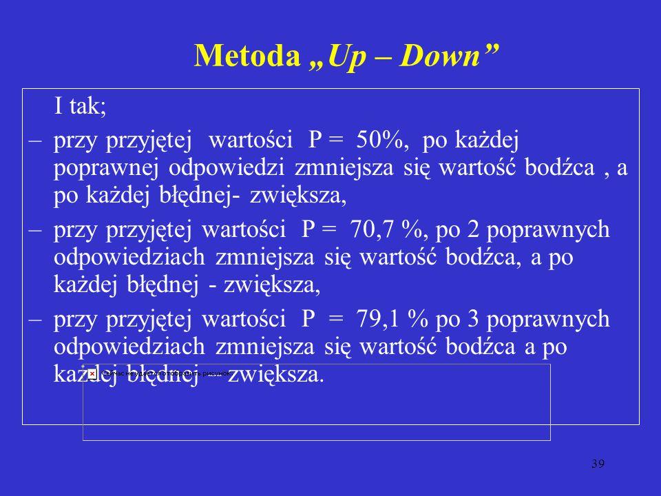 """39 Metoda """"Up – Down I tak; –przy przyjętej wartości P = 50%, po każdej poprawnej odpowiedzi zmniejsza się wartość bodźca, a po każdej błędnej- zwiększa, –przy przyjętej wartości P = 70,7 %, po 2 poprawnych odpowiedziach zmniejsza się wartość bodźca, a po każdej błędnej - zwiększa, –przy przyjętej wartości P = 79,1 % po 3 poprawnych odpowiedziach zmniejsza się wartość bodźca a po każdej błędnej – zwiększa."""