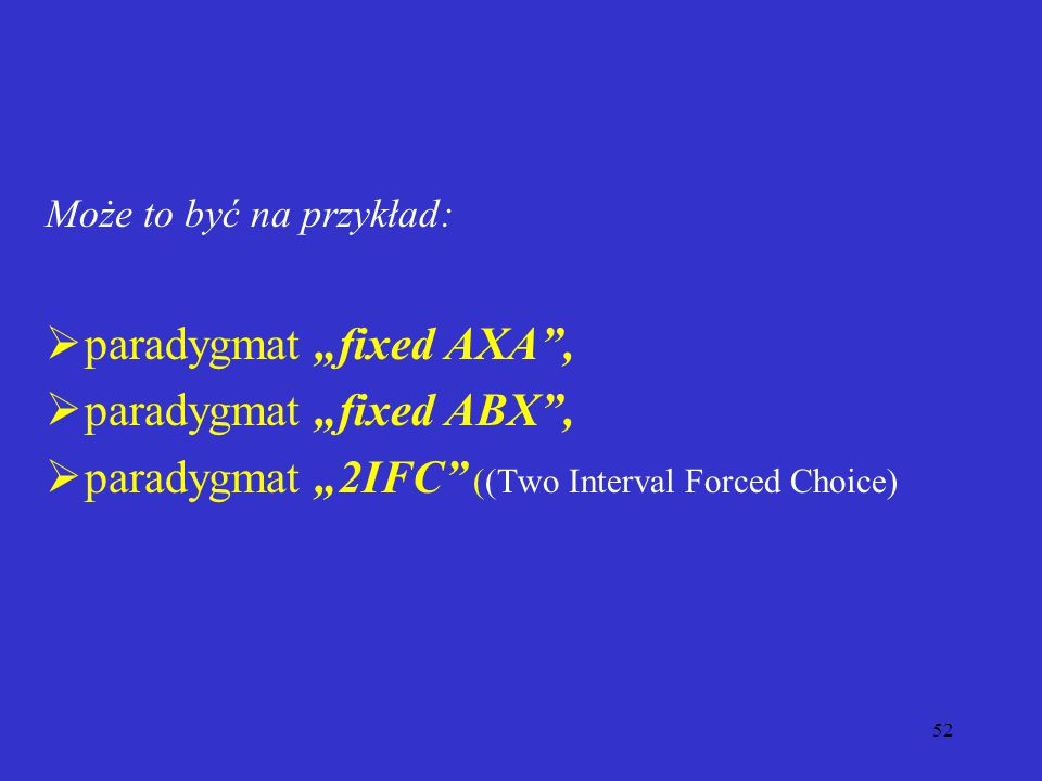 """52 Może to być na przykład:  paradygmat """"fixed AXA ,  paradygmat """"fixed ABX ,  paradygmat """"2IFC ((Two Interval Forced Choice)"""
