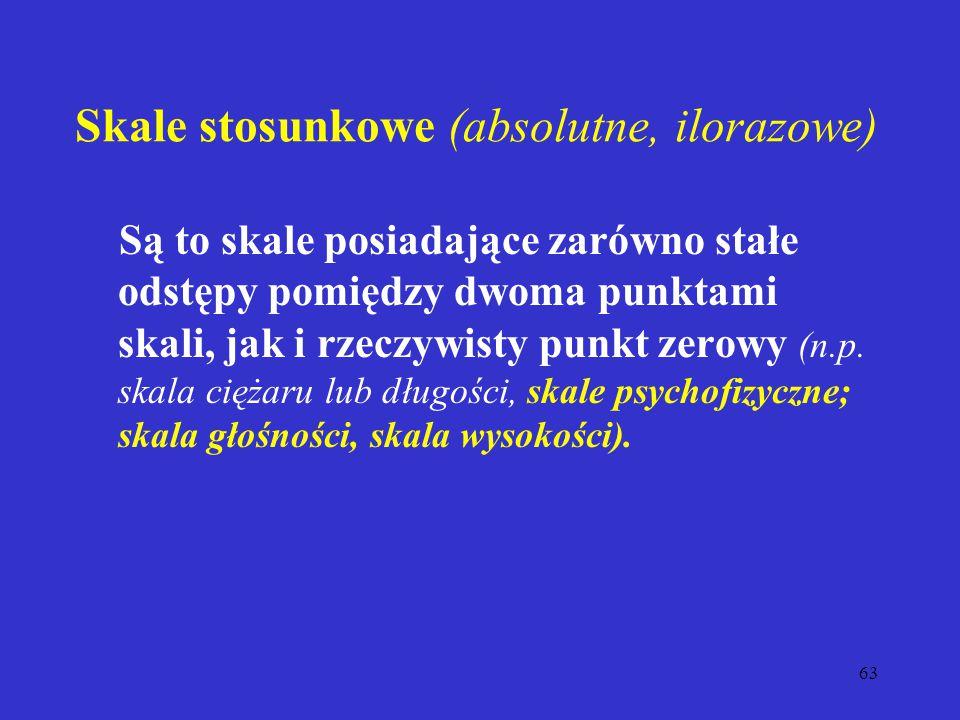 63 Skale stosunkowe (absolutne, ilorazowe) Są to skale posiadające zarówno stałe odstępy pomiędzy dwoma punktami skali, jak i rzeczywisty punkt zerowy (n.p.