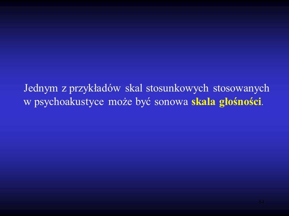 64 Jednym z przykładów skal stosunkowych stosowanych w psychoakustyce może być sonowa skala głośności.