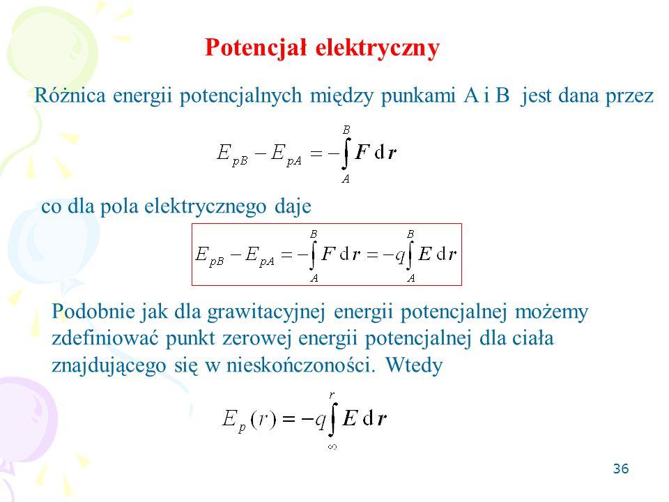 36 Potencjał elektryczny Różnica energii potencjalnych między punkami A i B jest dana przez Podobnie jak dla grawitacyjnej energii potencjalnej możemy zdefiniować punkt zerowej energii potencjalnej dla ciała znajdującego się w nieskończoności.