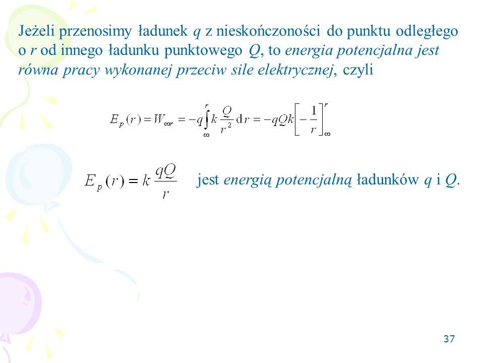 37 Jeżeli przenosimy ładunek q z nieskończoności do punktu odległego o r od innego ładunku punktowego Q, to energia potencjalna jest równa pracy wykonanej przeciw sile elektrycznej, czyli jest energią potencjalną ładunków q i Q.