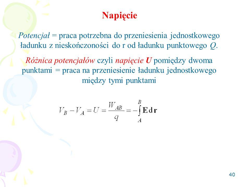 40 Potencjał = praca potrzebna do przeniesienia jednostkowego ładunku z nieskończoności do r od ładunku punktowego Q. Różnica potencjałów czyli napięc