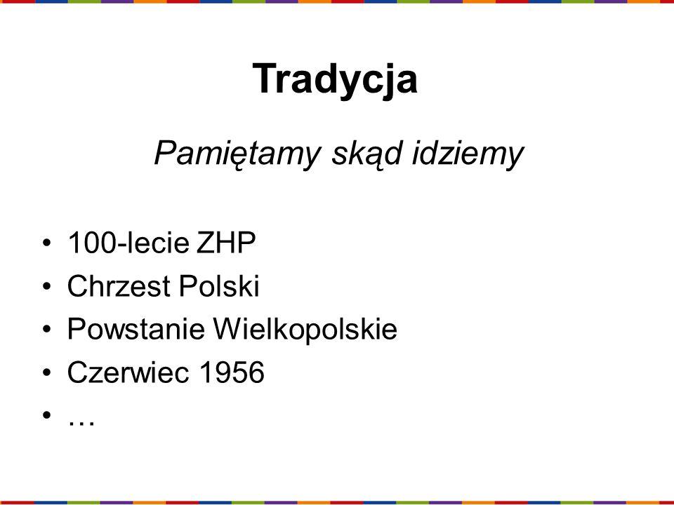 Tradycja 100-lecie ZHP Chrzest Polski Powstanie Wielkopolskie Czerwiec 1956 … Pamiętamy skąd idziemy