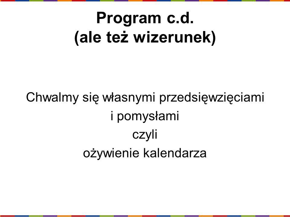 Program c.d. (ale też wizerunek) Chwalmy się własnymi przedsięwzięciami i pomysłami czyli ożywienie kalendarza