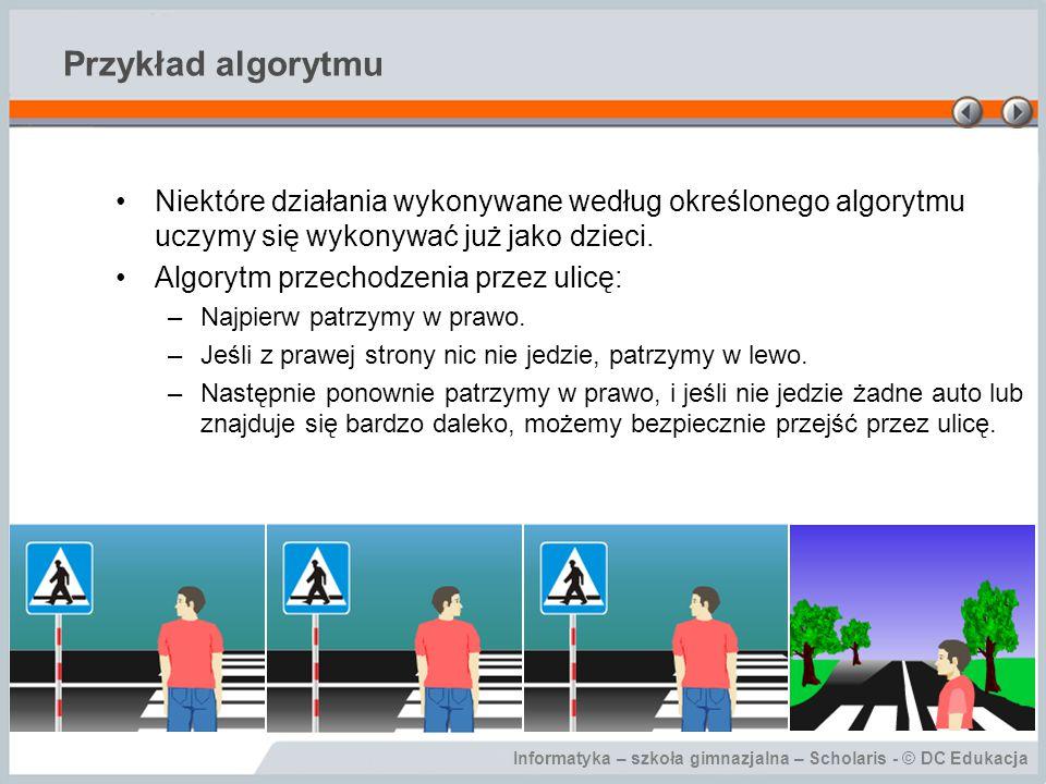 Informatyka – szkoła gimnazjalna – Scholaris - © DC Edukacja Przykład algorytmu Niektóre działania wykonywane według określonego algorytmu uczymy się