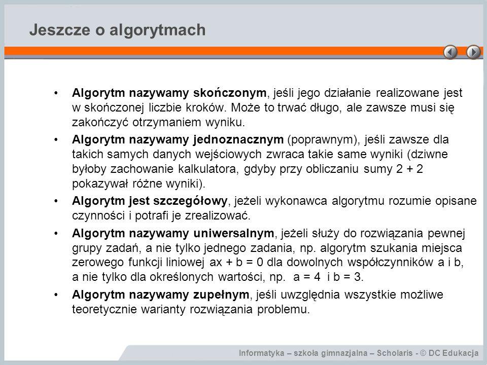 Informatyka – szkoła gimnazjalna – Scholaris - © DC Edukacja Jeszcze o algorytmach Algorytm nazywamy skończonym, jeśli jego działanie realizowane jest