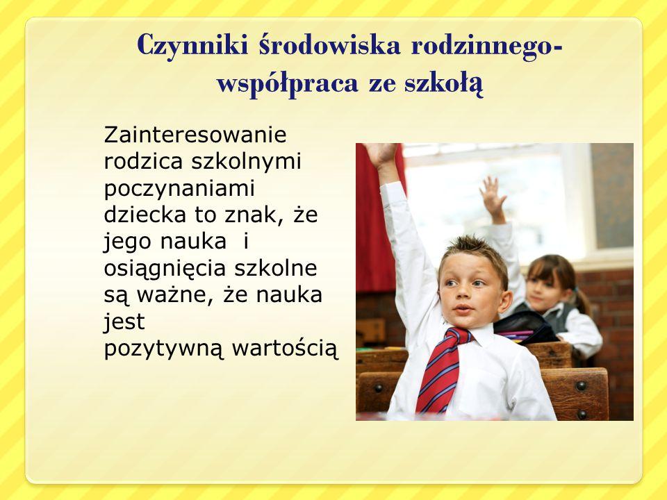 Czynniki ś rodowiska rodzinnego- współpraca ze szkoł ą Zainteresowanie rodzica szkolnymi poczynaniami dziecka to znak, że jego nauka i osiągnięcia szk