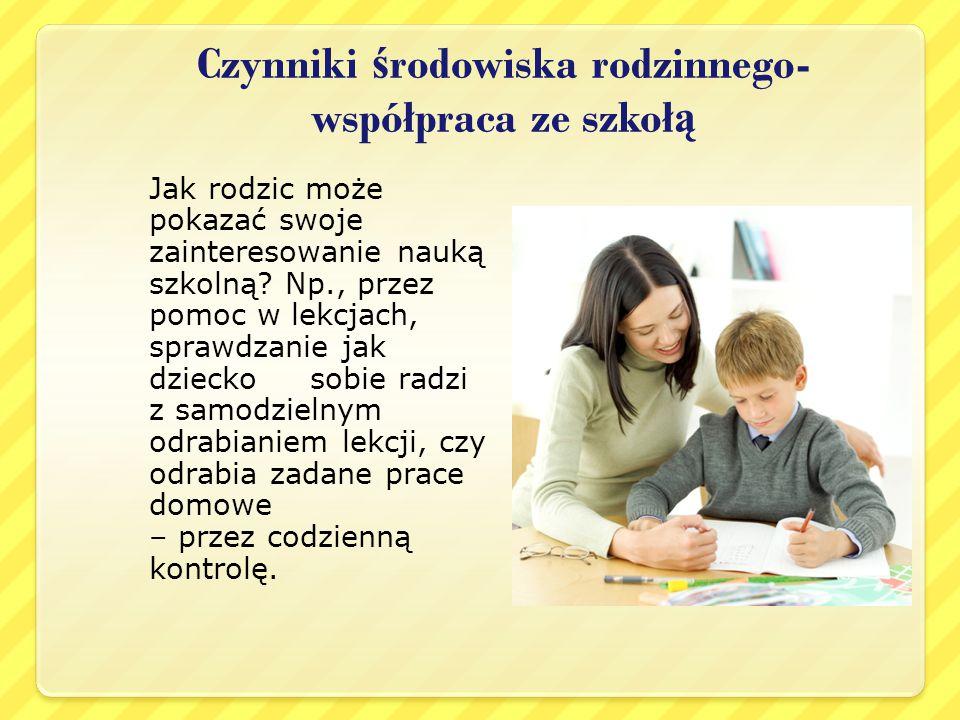 Czynniki ś rodowiska rodzinnego- współpraca ze szkoł ą Jak rodzic może pokazać swoje zainteresowanie nauką szkolną? Np., przez pomoc w lekcjach, spraw